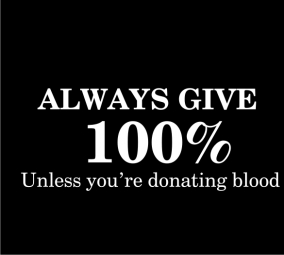 Always give 100% unless you're donating blood